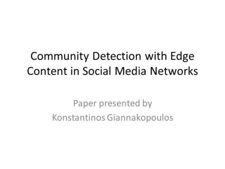 Community Detection with Edge Content in Social Media Networks Paper presented by Konstantinos Giannakopoulos.