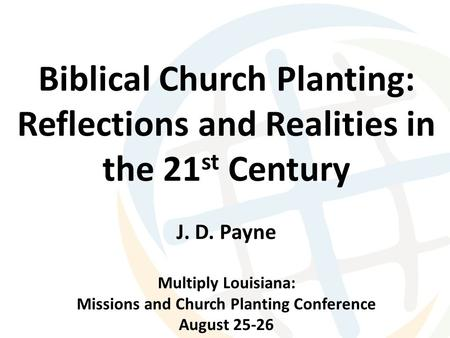 Biblical Church Planting: Reflections and Realities in the 21 st Century J. D. Payne Multiply Louisiana: Missions and Church Planting Conference August.