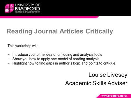 Reading Journal Articles Critically Louise Livesey Academic Skills Adviser This workshop will: −Introduce you to the idea of critiquing and analysis tools.