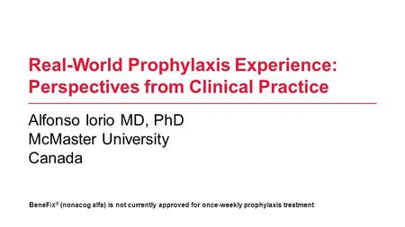 Real-World Prophylaxis Experience: Perspectives from Clinical Practice Alfonso Iorio MD, PhD McMaster University Canada BeneF IX ® (nonacog alfa) is not.