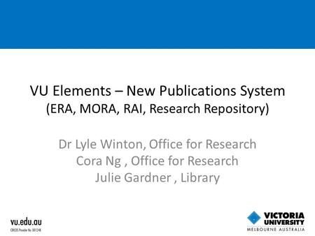 VU Elements – New Publications System (ERA, MORA, RAI, Research Repository) Dr Lyle Winton, Office for Research Cora Ng, Office for Research Julie Gardner,