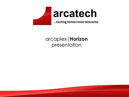 Arcatech …testing tomorrows telecoms arcaplex |Horizon presentation.