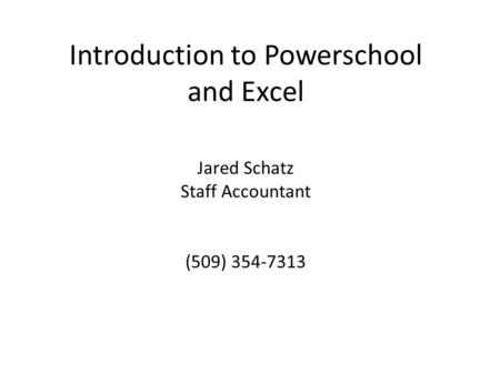 Introduction to Powerschool and Excel Jared Schatz Staff Accountant (509) 354-7313.