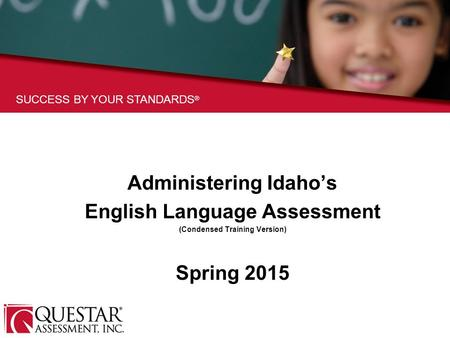SUCCESS BY YOUR STANDARDS ® Administering Idaho's English Language Assessment (Condensed Training Version) Spring 2015.