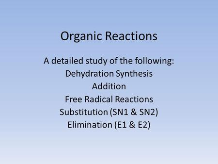 Organic Reactions A detailed study of the following: Dehydration Synthesis Addition Free Radical Reactions Substitution (SN1 & SN2) Elimination (E1 & E2)