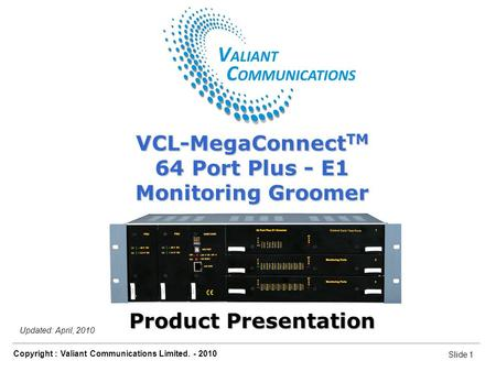 Slide 1 Copyright : Valiant Communications Limited. - 2010 Slide 1 VCL-MegaConnect TM 64 Port Plus - E1 Monitoring Groomer Updated: April, 2010 VCL-MegaConnect.