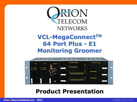 Slide 1 Orion Telecom Networks Inc. - 2010Slide 1 VCL-MegaConnect TM 64 Port Plus - E1 Monitoring Groomer xcvcxv Updated: April, 2010Orion Telecom Networks.