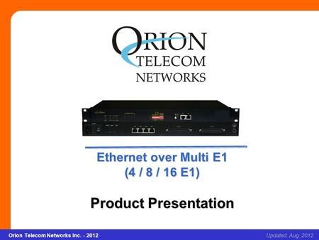 Orion Telecom Networks Inc. - 2012Slide 1 Ethernet over Multi E1 (4/8/16E1) Updated: Aug, 2012Orion Telecom Networks Inc. - 2012 Ethernet over Multi E1.