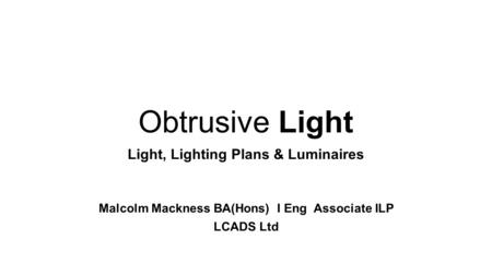 Light, Lighting Plans & Luminaires Malcolm Mackness BA(Hons) I Eng Associate ILP LCADS Ltd Obtrusive Light.