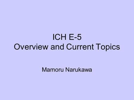 ICH E-5 Overview and Current Topics Mamoru Narukawa.