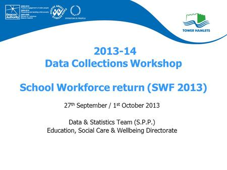 2013-14 Data Collections Workshop School Workforce return (SWF 2013) 27 th September / 1 st October 2013 Data & Statistics Team (S.P.P.) Education, Social.