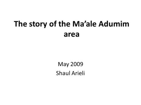 The story of the Ma'ale Adumim area May 2009 Shaul Arieli.