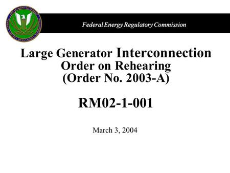 Federal Energy Regulatory Commission Large Generator Interconnection Order on Rehearing (Order No. 2003-A) RM02-1-001 March 3, 2004.