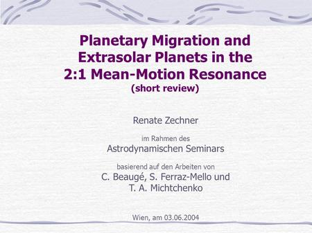 Planetary Migration and Extrasolar Planets in the 2:1 Mean-Motion Resonance (short review) Renate Zechner im Rahmen des Astrodynamischen Seminars basierend.