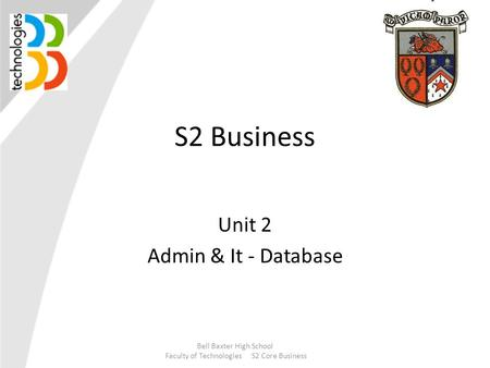 S2 Business Unit 2 Admin & It - Database Bell Baxter High School Faculty of Technologies S2 Core Business.