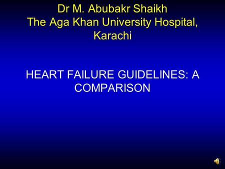 Dr M. Abubakr Shaikh The Aga Khan University Hospital, Karachi HEART FAILURE GUIDELINES: A COMPARISON.