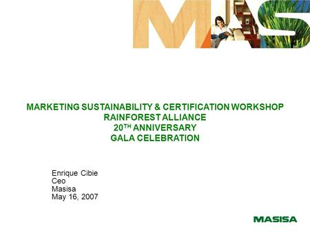 MARKETING SUSTAINABILITY & CERTIFICATION WORKSHOP RAINFOREST ALLIANCE 20 TH ANNIVERSARY GALA CELEBRATION Enrique Cibie Ceo Masisa May 16, 2007.