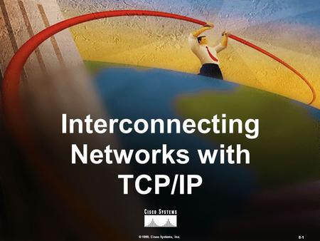 © 1999, Cisco Systems, Inc. 8-1 Interconnecting Networks with TCP/IP.