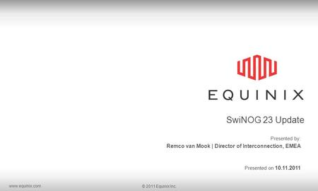Www.equinix.com © 2011 Equinix Inc. SwiNOG 23 Update Presented by: Remco van Mook | Director of Interconnection, EMEA Presented on 10.11.2011.