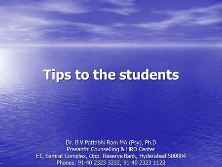 Tips to the students Dr. B.V.Pattabhi Ram MA (Psy), Ph.D Prasanthi Counselling & HRD Center E1, Samrat Complex, Opp. Reserve Bank, Hyderabad 500004 Phones: