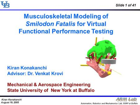 Kiran Konakanchi August 19, 2005 Automation, Robotics and Mechatronics Lab, SUNY at Buffalo Slide 1 of 41 Musculoskeletal Modeling of Smilodon Fatalis.