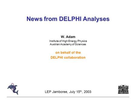 News from DELPHI Analyses W. Adam Institute of High Energy Physics Austrian Academy of Sciences on behalf of the DELPHI collaboration LEP Jamboree, July.