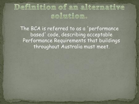 The BCA is referred to as a 'performance based' code, describing acceptable Performance Requirements that buildings throughout Australia must meet.