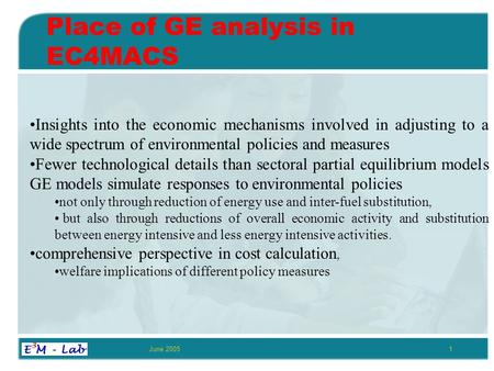 June 20051 Place of GE analysis in EC4MACS Insights into the economic mechanisms involved in adjusting to a wide spectrum of environmental policies and.