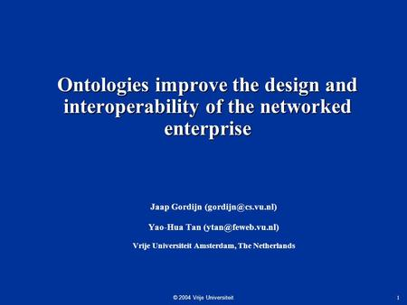 © 2004 Vrije Universiteit 1 Ontologies improve the design and interoperability of the networked enterprise Jaap Gordijn Yao-Hua Tan.