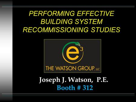 PERFORMING EFFECTIVE BUILDING SYSTEM RECOMMISSIONING STUDIES Joseph J. Watson, P.E. Booth # 312.