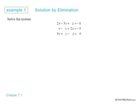Example 1 Solution by Elimination Chapter 7.1 Solve the system  2009 PBLPathways.