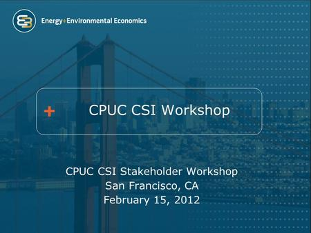 CPUC CSI Workshop CPUC CSI Stakeholder Workshop San Francisco, CA February 15, 2012.