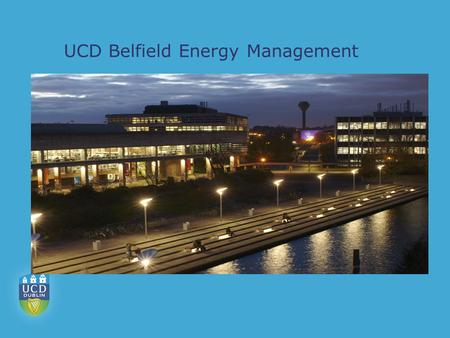 UCD Belfield Energy Management. University College Dublin  Biggest 3 rd Level Institution in Ireland  22,000 Students  Main Centre at Belfield 123.
