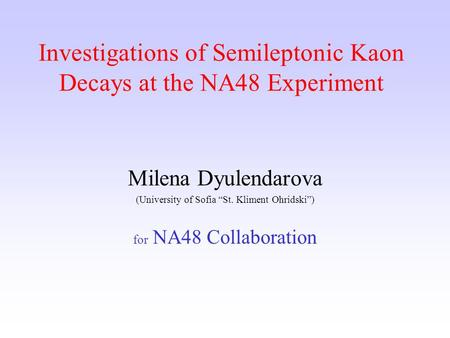"Investigations of Semileptonic Kaon Decays at the NA48 Еxperiment Milena Dyulendarova (University of Sofia ""St. Kliment Ohridski"") for NA48 Collaboration."