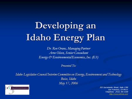Developing an Idaho Energy Plan Dr. Ren Orans, Managing Partner Arne Olson, Senior Consultant Energy & Environmental Economics, Inc. (E3) Presented To: