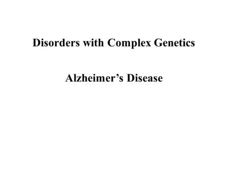 Disorders with Complex Genetics Alzheimer's Disease.