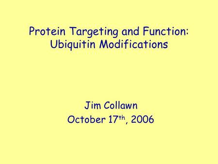 Protein Targeting and Function: Ubiquitin Modifications Jim Collawn October 17 th, 2006.