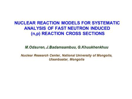 NUCLEAR REACTION MODELS FOR SYSTEMATIC ANALYSIS OF FAST NEUTRON INDUCED (n,p) REACTION CROSS SECTIONS M.Odsuren, J.Badamsambuu, G.Khuukhenkhuu Nuclear.