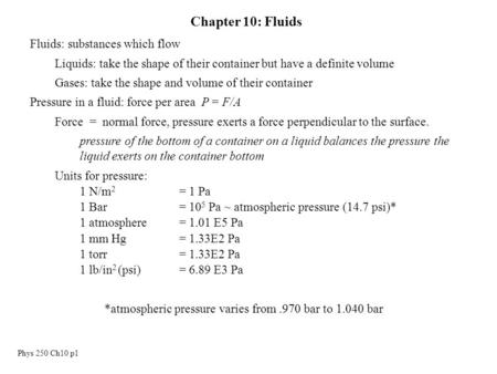 Phys 250 Ch10 p1 Chapter 10: Fluids Fluids: substances which flow Liquids: take the shape of their container but have a definite volume Gases: take the.