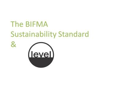 The BIFMA Sustainability Standard &. Introduction to the Standard and level Purpose and Scope of the BIFMA Furniture Sustainability Standard The Standard.