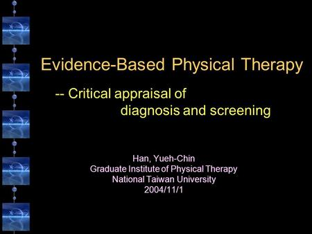 Evidence-Based Physical Therapy Han, Yueh-Chin Graduate Institute of Physical Therapy National Taiwan University 2004/11/1 -- Critical appraisal of diagnosis.