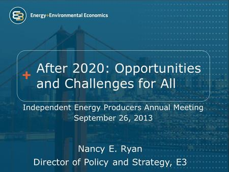 After 2020: Opportunities and Challenges for All Independent Energy Producers Annual Meeting September 26, 2013 Nancy E. Ryan Director of Policy and Strategy,