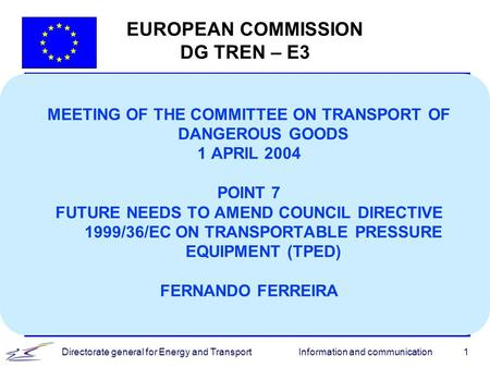 Information and communicationDirectorate general for Energy and Transport1 EUROPEAN COMMISSION DG TREN – E3 MEETING OF THE COMMITTEE ON TRANSPORT OF DANGEROUS.