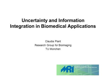Uncertainty and Information Integration in Biomedical Applications Claudia Plant Research Group for Bioimaging TU München.