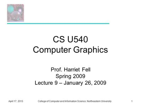 College of Computer and Information Science, Northeastern UniversityApril 17, 20151 CS U540 Computer Graphics Prof. Harriet Fell Spring 2009 Lecture 9.