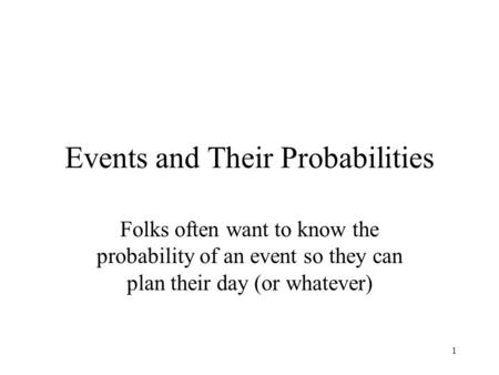 1 Events and Their Probabilities Folks often want to know the probability of an event so they can plan their day (or whatever)