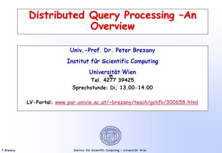 Institut für Scientific Computing – Universität WienP.Brezany Distributed Query Processing –An Overview Univ.-Prof. Dr. Peter Brezany Institut für Scientific.