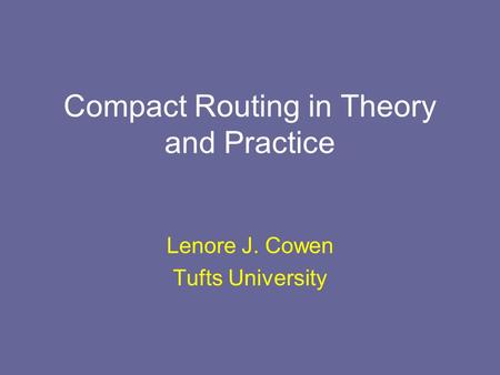 Compact Routing in Theory and Practice Lenore J. Cowen Tufts University.