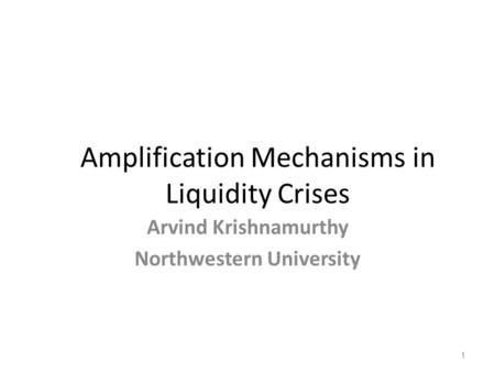 Amplification Mechanisms in Liquidity Crises Arvind Krishnamurthy Northwestern University 1.
