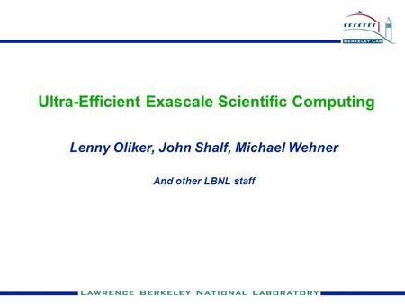 Ultra-Efficient Exascale Scientific Computing Lenny Oliker, John Shalf, Michael Wehner And other LBNL staff.